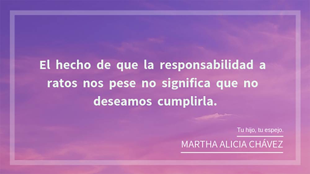 """Frase del libro """"Tu hijo, tu espejo"""" de Martha Alicia Chávez en un diseño rosa, morado. La frase e: El hecho de que la responsabilidad a ratos nos pese no significa que no deseamos cumplirla."""