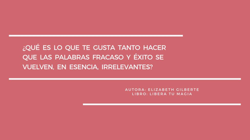 Frase del libro Libera tu magia de Elizabeth Gilbert: ¿qué es lo que te gusta tanto hacer que las palabras fracaso y éxito se vuelven, en esencia, irrelevantes?