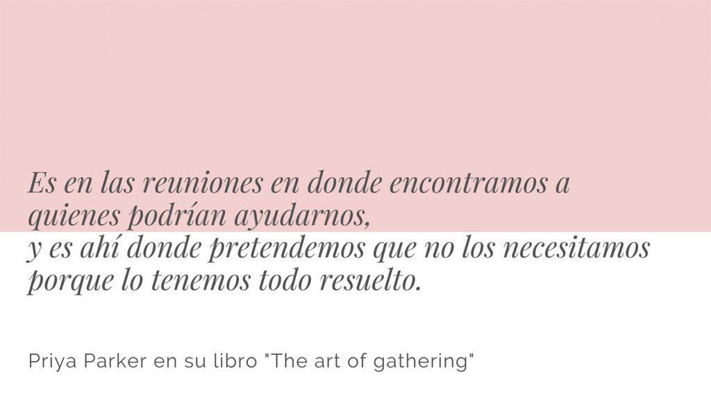 """Frase del libro """"The art of gathering"""" de la autora Priya Parker. Es en las reuniones en donde encontramos a quienes podrían ayudarnos, y es en las reuniones donde pretendemos que no los necesitamos porque lo tenemos todo resuelto"""