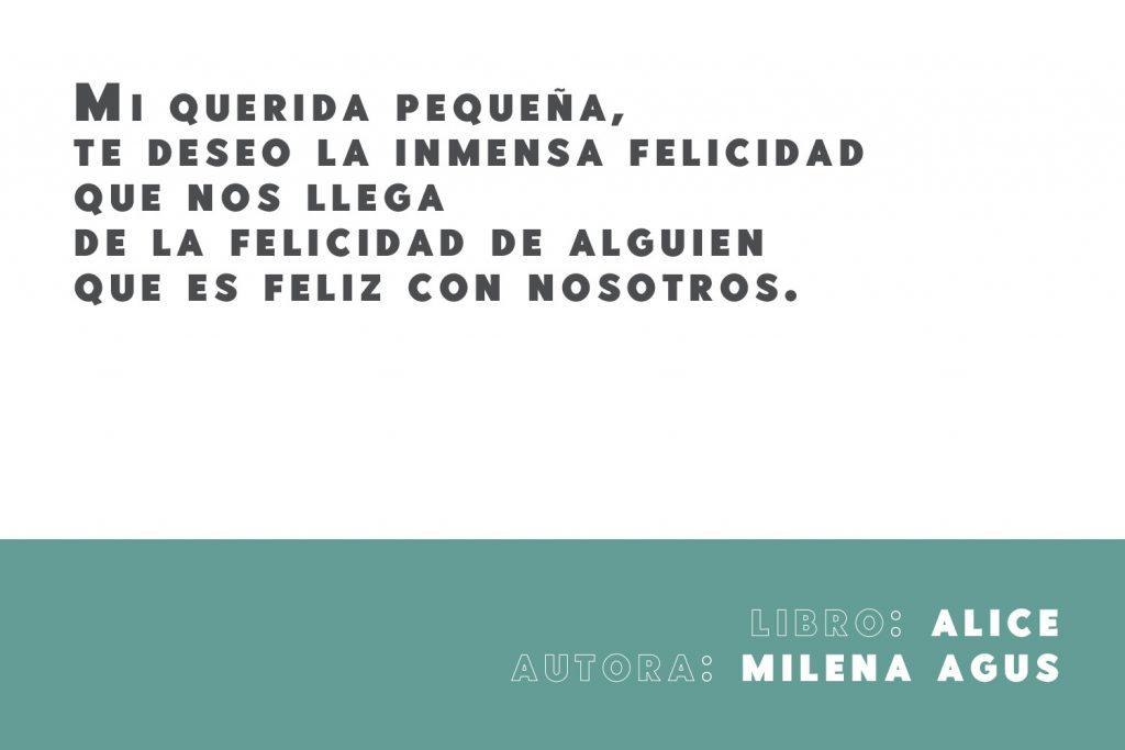 Frase del libro Alice de la autora italiana Milena Agus: Mi querida pequeña, te deseo la inmensa felicidad que nos llega de la felicidad de alguien que es feliz con nosotros.
