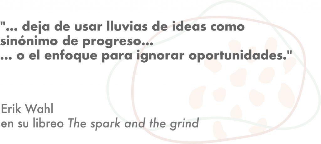 Frase del libro para creativos Spark and the grind de Erik Whal: Deja de usar lluvias de ideas como sinónimo de progreso.