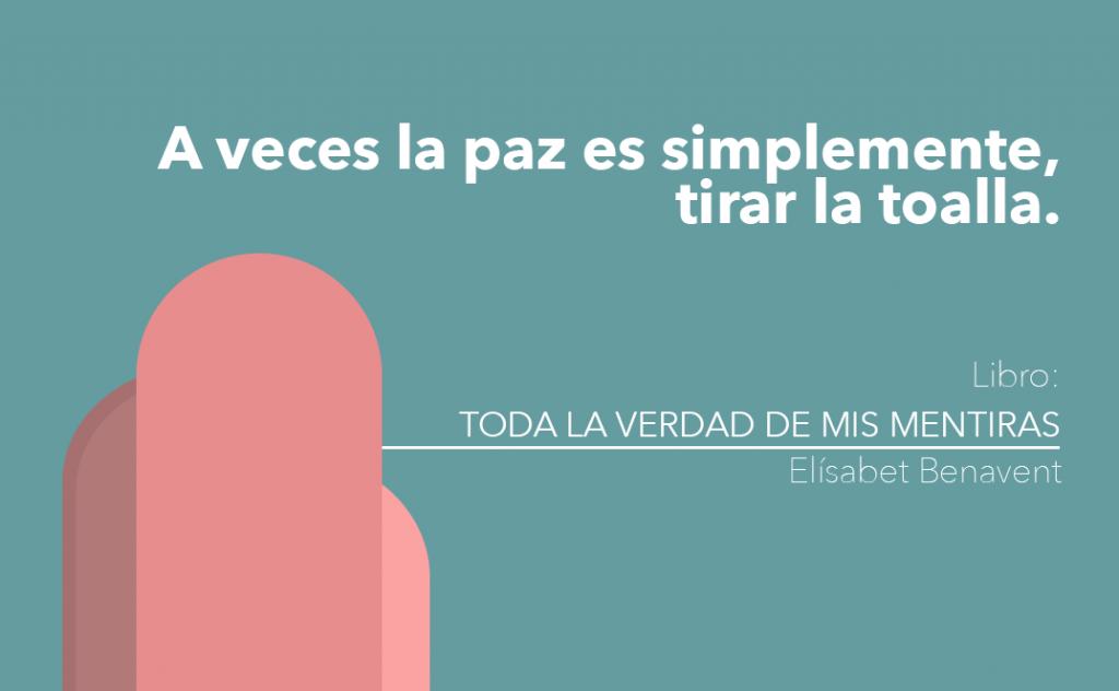 Frase sacada del libro Toda la verdad de mis mentiras de la escritora española Elisabent Benavent: A veces la paz es simplemente, tirar la toalla.